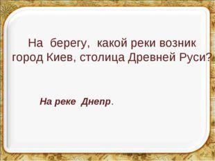На берегу, какой реки возник город Киев, столица Древней Руси? На реке Днепр.