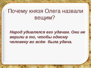 Почему князя Олега назвали вещим? Народ удивлялся его удачам. Они не верили