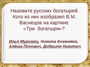 Назовите русских богатырей. Кого из них изобразил В.М. Васнецов на картине «Т