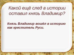 Какой ещё след в истории оставил князь Владимир? Князь Владимир вошёл в исто