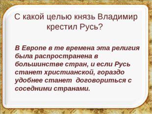 С какой целью князь Владимир крестил Русь? В Европе в те времена эта религия