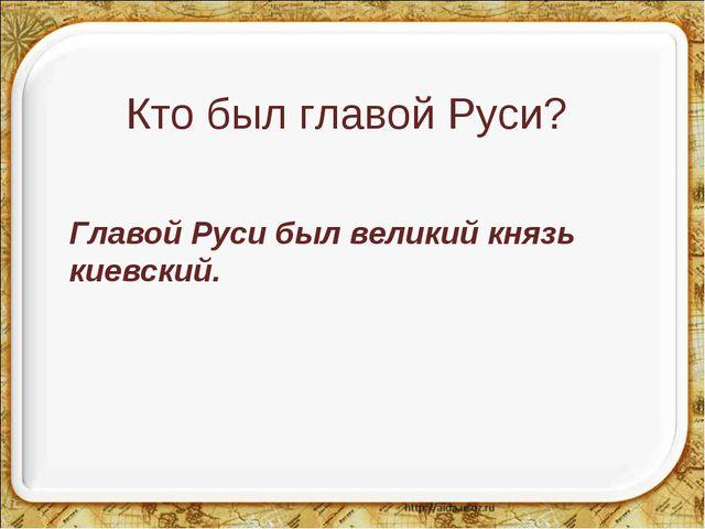 Кто был главой Руси? Главой Руси был великий князь киевский.