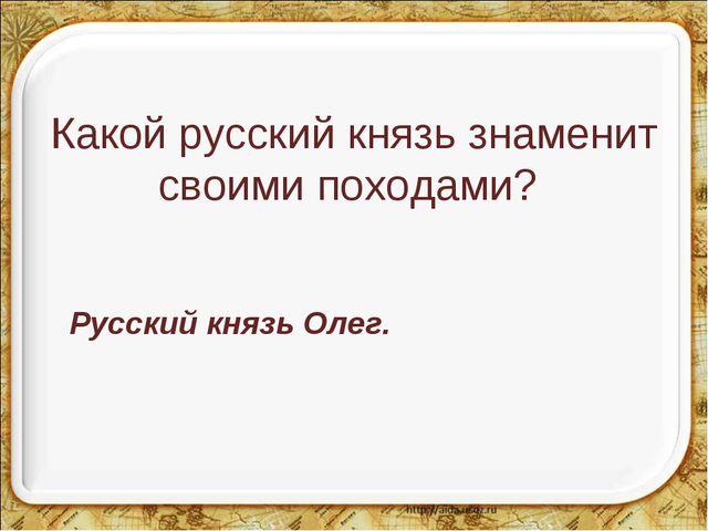 Какой русский князь знаменит своими походами? Русский князь Олег.