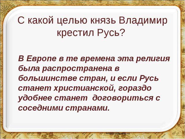 С какой целью князь Владимир крестил Русь? В Европе в те времена эта религия...