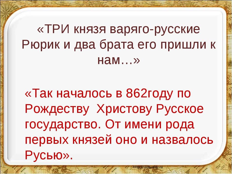 «ТРИ князя варяго-русские Рюрик и два брата его пришли к нам…» «Так началось...