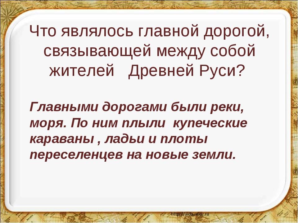 Что являлось главной дорогой, связывающей между собой жителей Древней Руси?...