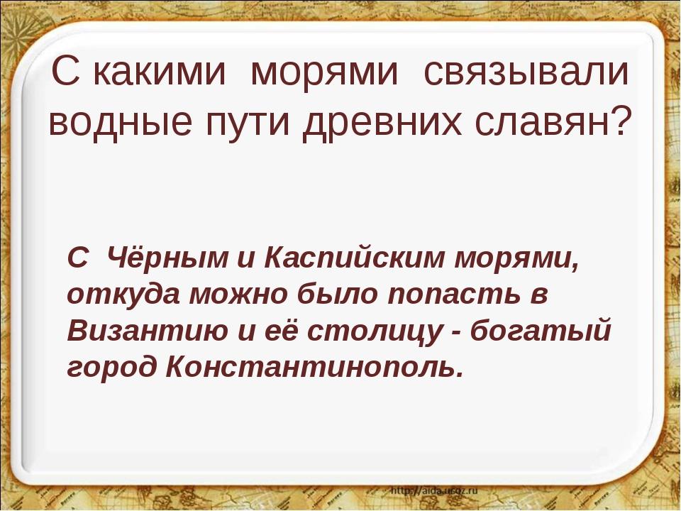 С какими морями связывали водные пути древних славян? С Чёрным и Каспийским...