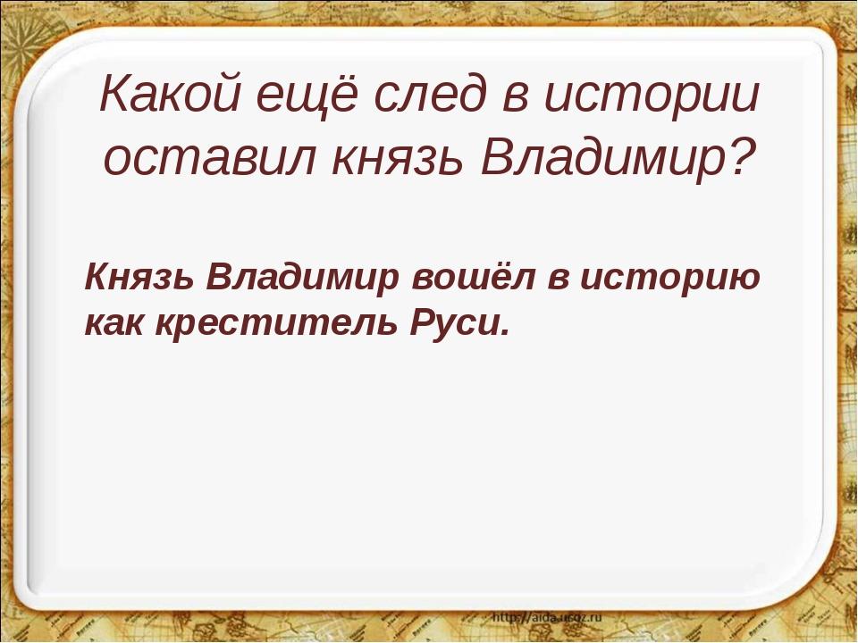 Какой ещё след в истории оставил князь Владимир? Князь Владимир вошёл в исто...