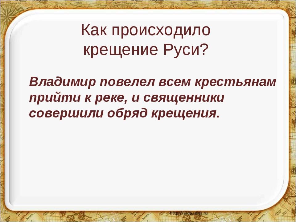 Как происходило крещение Руси? Владимир повелел всем крестьянам прийти к рек...