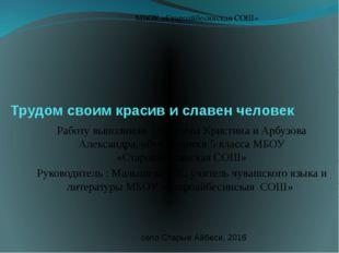 Трудом своим красив и славен человек Работу выполнили :Арбузова Кристина и Ар