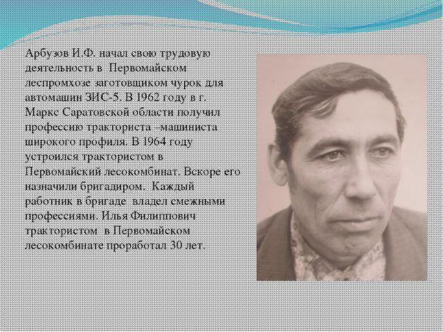 Арбузов И.Ф. начал свою трудовую деятельность в Первомайском леспромхозе заг...