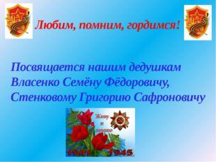 Любим, помним, гордимся! Посвящается нашим дедушкам Власенко Семёну Фёдорович