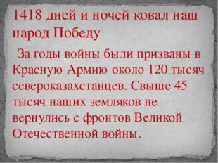 1418 дней и ночей ковал наш народ Победу. За годы войны были призваны в Красн