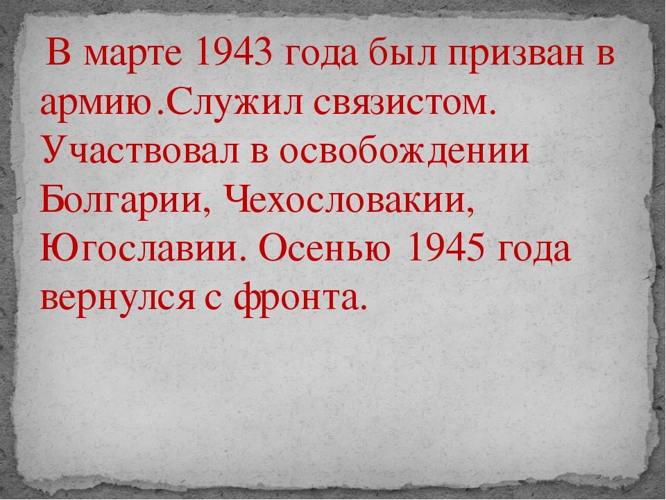 В марте 1943 года был призван в армию.Служил связистом. Участвовал в освобож...