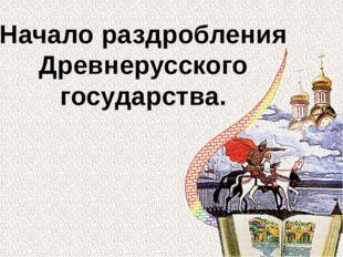 Начало раздробления Древнерусского государства.