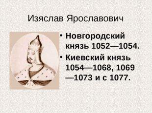 Изяслав Ярославович Новгородский князь 1052—1054. Киевский князь 1054—1068, 1