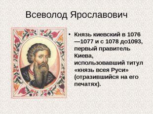 Всеволод Ярославович Князь киевский в 1076—1077 и с 1078 до1093, первый прави