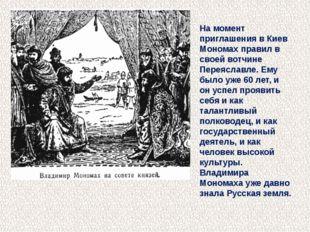 На момент приглашения в Киев Мономах правил в своей вотчине Переяславле. Ему