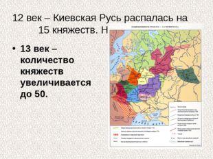 12 век – Киевская Русь распалась на 15 княжеств. Назовите их. 13 век – количе