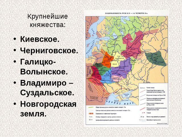 Крупнейшие княжества: Киевское. Черниговское. Галицко- Волынское. Владимиро –...