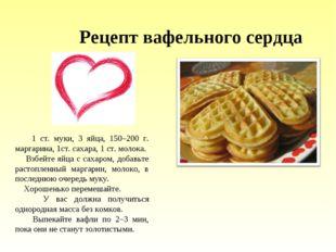 Рецепт вафельного сердца 1 ст. муки, 3 яйца, 150–200 г. маргарина, 1ст. сахар
