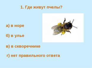 1. Где живут пчелы? а) в норе б) в улье в) в скворечнике г) нет правильного о
