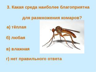 3. Какая среда наиболее благоприятна для размножения комаров? а) тёплая в) в
