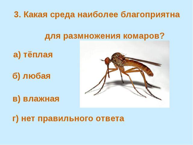 3. Какая среда наиболее благоприятна для размножения комаров? а) тёплая в) в...