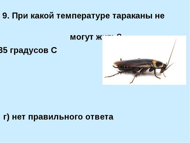 9. При какой температуре тараканы не могут жить? а) +35 градусов С б) менее +...