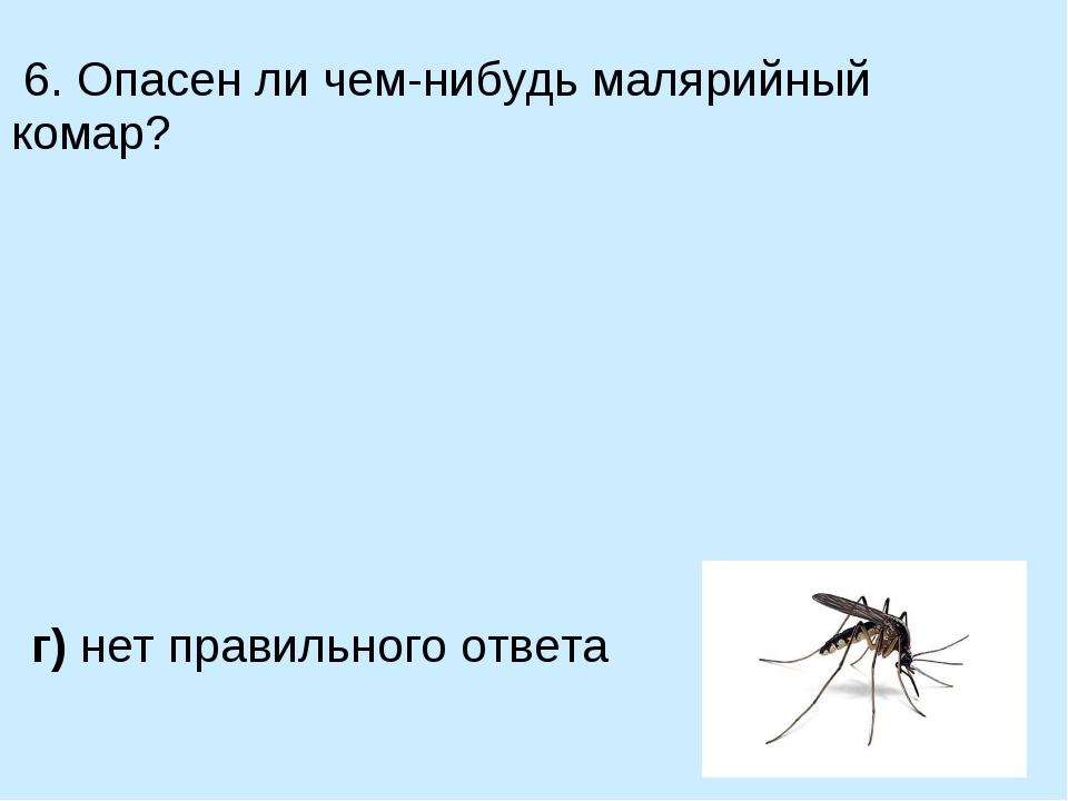 6. Опасен ли чем-нибудь малярийный комар? а) нет, он абсолютно безобиден в)...
