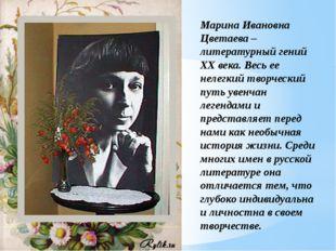 Марина Ивановна Цветаева – литературный гений ХХ века. Весь ее нелегкий творч