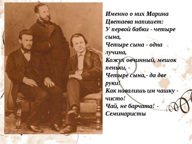 Именно о них Марина Цветаева напишет: У первой бабки - четыре сына, Четыре сы...