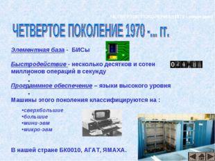 ЧЕТВЕРТОЕ ПОКОЛЕНИЕ (1970 - наши дни) Элементная база - БИСы Быстродействие -