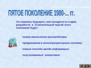 ПЯТОЕ ПОКОЛЕНИЕ (1980 - наши дни) Это машины будущего, они находятся в стадии
