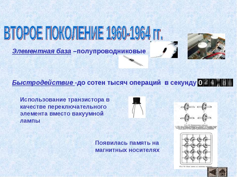 Элементная база –полупроводниковые Быстродействие -до сотен тысяч операций в...