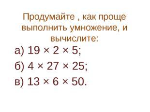 Продумайте , как проще выполнить умножение, и вычислите: а) 19 × 2 × 5; б) 4