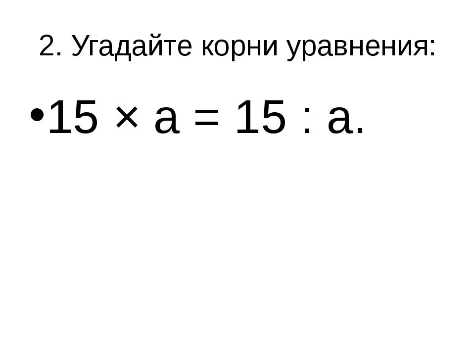 2. Угадайте корни уравнения: 15 × а = 15 : а.