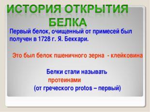 Первый белок, очищенный от примесей был получен в 1728 г. Я. Беккари. Это был