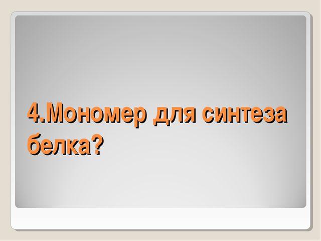 4.Мономер для синтеза белка?