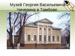 Музей Георгия Васильевича Чичерина в Тамбове.