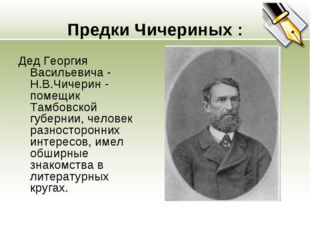 Предки Чичериных : Дед Георгия Васильевича - Н.В.Чичерин - помещик Тамбовской