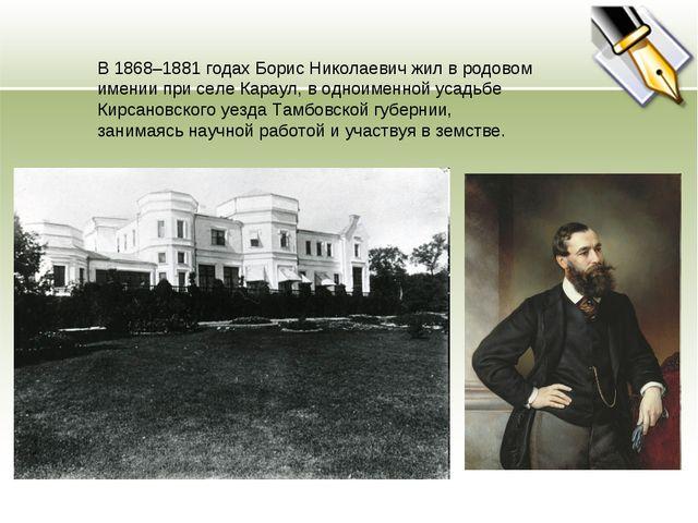 В 1868–1881 годах Борис Николаевич жил в родовом имении при селе Караул, в од...