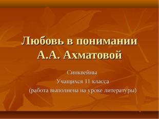Любовь в понимании А.А. Ахматовой Синквейны Учащихся 11 класса (работа выполн