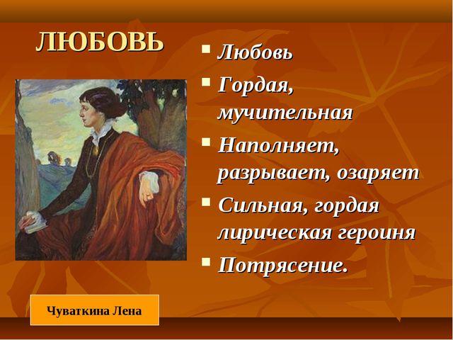 ЛЮБОВЬ Любовь Гордая, мучительная Наполняет, разрывает, озаряет Сильная, горд...