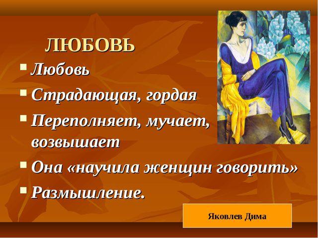 ЛЮБОВЬ Любовь Страдающая, гордая Переполняет, мучает, возвышает Она «научила...