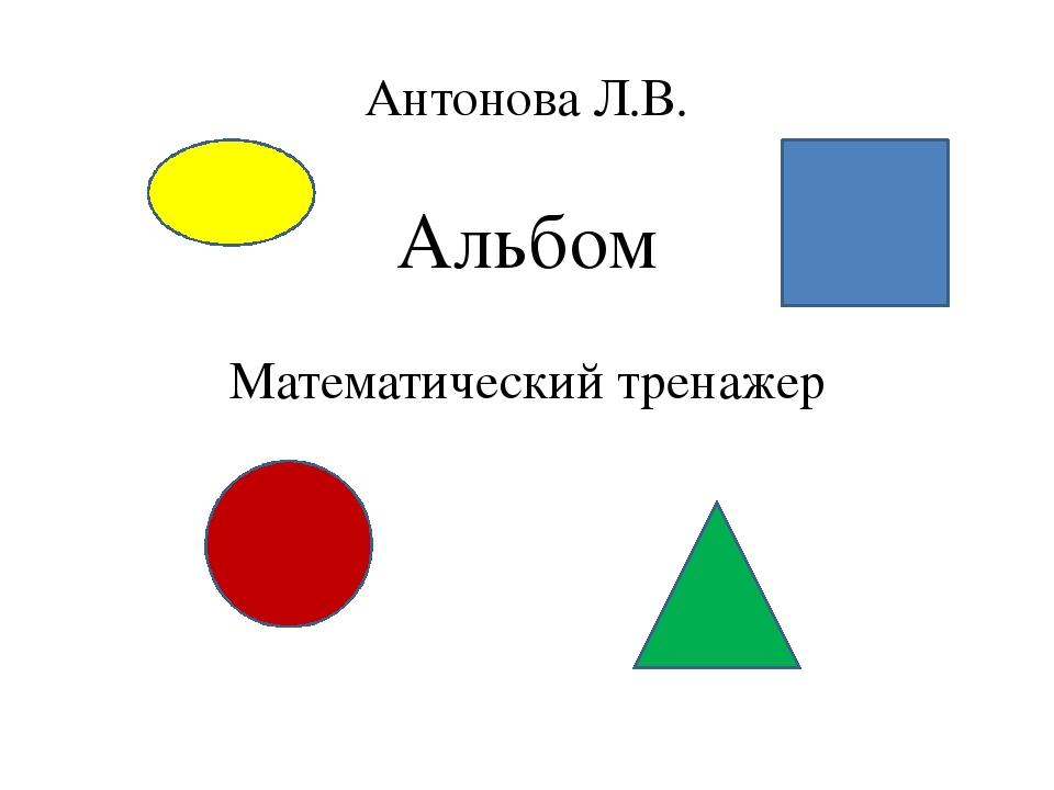 Антонова Л.В. Альбом Математический тренажер