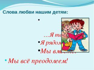 Слова любви нашим детям: …Я тебя люблю! Я рядом с тобой! Мы вместе! Мы всё п