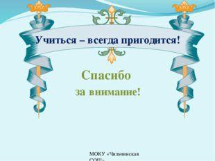 МОКУ «Чильчинская СОШ» Спасибо за внимание! Учиться – всегда пригодится!