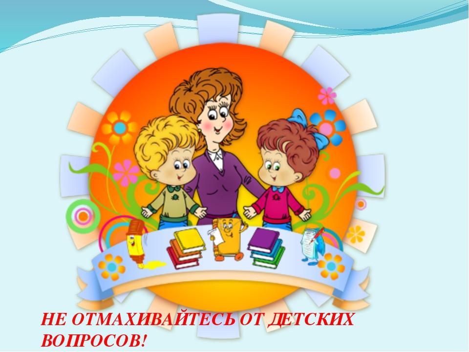© InfoUrok.ru НЕ ОТМАХИВАЙТЕСЬ ОТ ДЕТСКИХ ВОПРОСОВ!