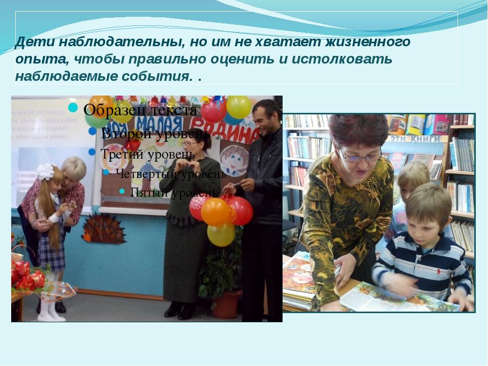 Дети наблюдательны, но им не хватает жизненного опыта, чтобы правильно оценит...